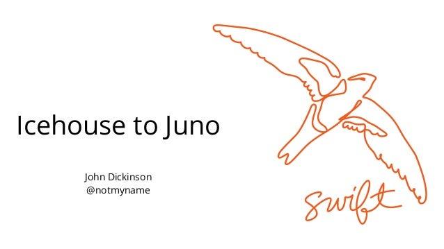 Icehouse to Juno John Dickinson @notmyname