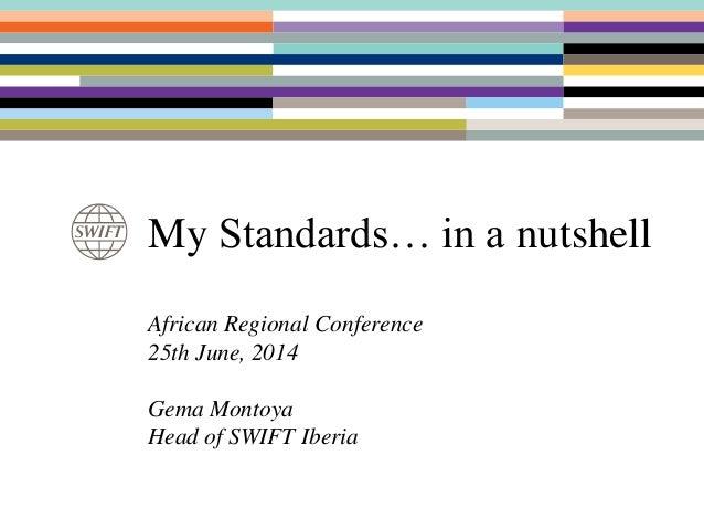 My Standards… in a nutshell African Regional Conference 25th June, 2014 Gema Montoya Head of SWIFT Iberia