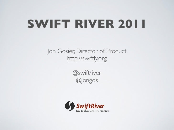 SWIFT RIVER 2011  Jon Gosier, Director of Product         http://swiftly.org           @swiftriver            @jongos     ...