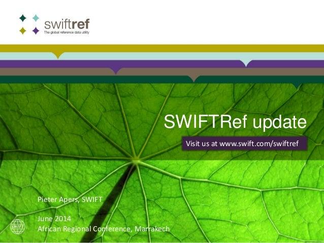 SWIFTRef update Visit us at www.swift.com/swiftref Pieter Apers, SWIFT June 2014 African Regional Conference, Marrakech