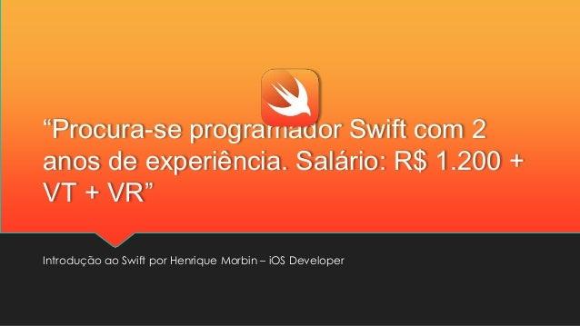 """""""Procura-se programador Swift com 2 anos de experiência. Salário: R$ 1.200 + VT + VR"""" Introdução ao Swift por Henrique Mor..."""