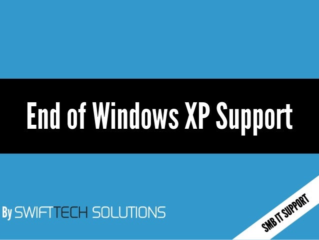By SWIFTTECH SOLUTIONS End of Windows XP Support