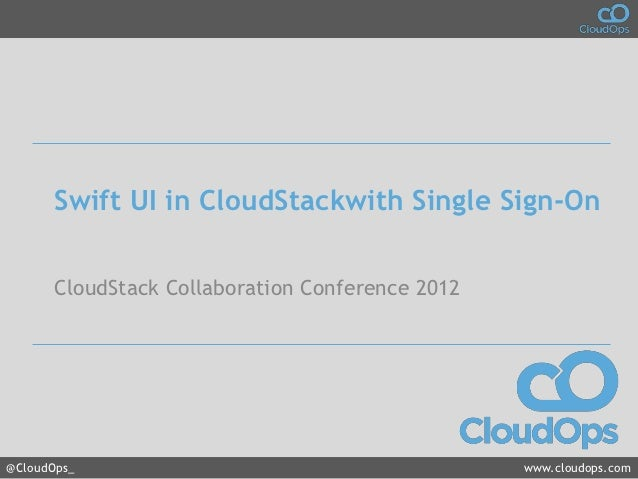 Swift UI in CloudStackwith Single Sign-On       CloudStack Collaboration Conference 2012@CloudOps_                        ...