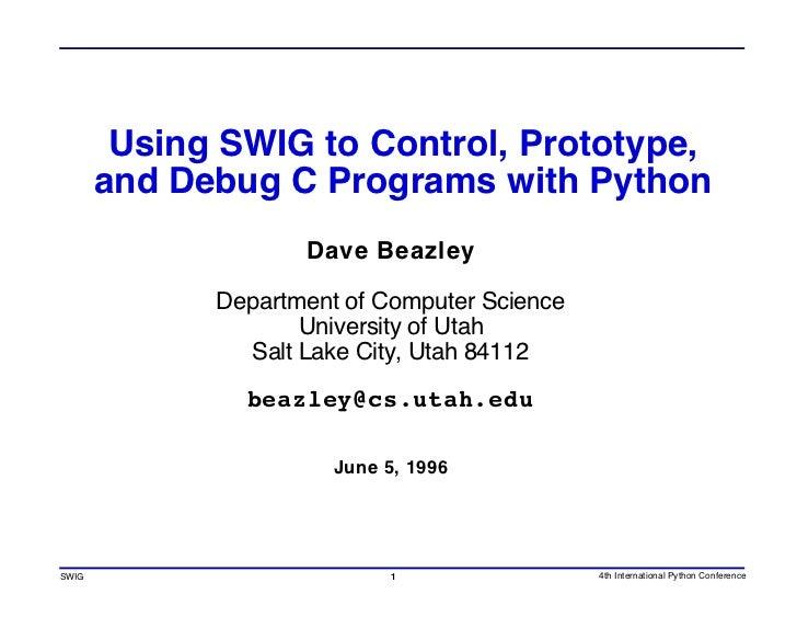Using SWIG to Control, Prototype,        and Debug C Programs with Python                     Dave Beazley               D...
