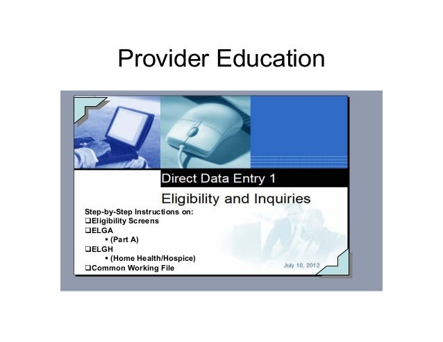 Provider Education Step-by-Step Instructions on: Eligibility Screens ELGA (Part A) ELGH (Home Health/Hospice) Common Worki...