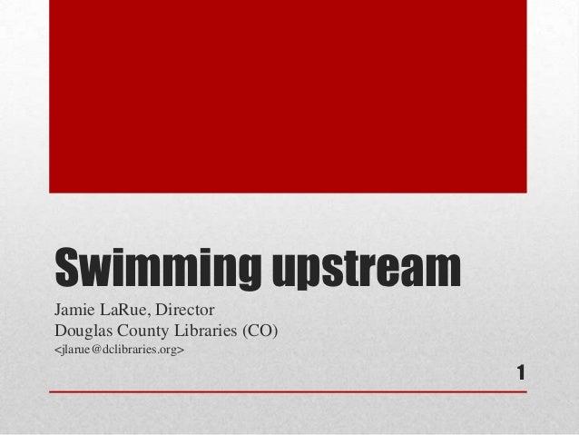 Swimming upstreamJamie LaRue, DirectorDouglas County Libraries (CO)<jlarue@dclibraries.org>                                1