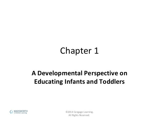 Chapter 1 A Developmental Perspective on Educating Infants and Toddlers ©2014 Cengage Learning. All Rights Reserved.