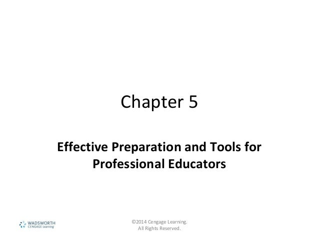 Chapter 5 Effective Preparation and Tools for Professional Educators ©2014 Cengage Learning. All Rights Reserved.