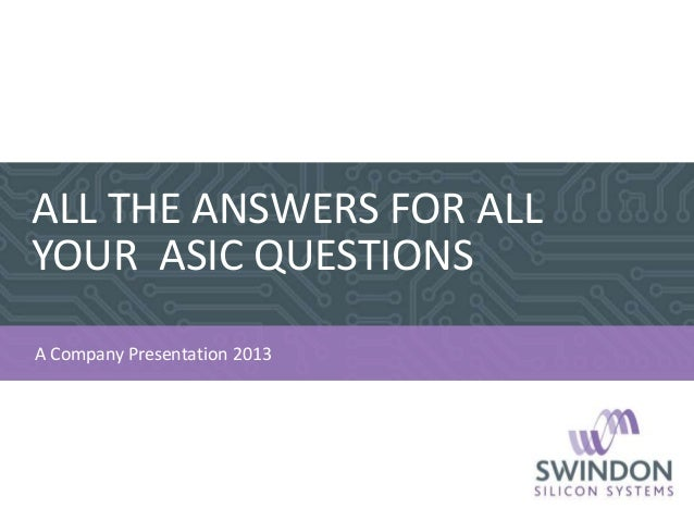 ALL THE ANSWERS FOR ALL YOUR ASIC QUESTIONS 1 A Company Presentation 2013