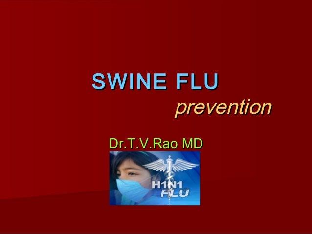 SWINE FLUSWINE FLU preventionprevention Dr.T.V.Rao MDDr.T.V.Rao MD
