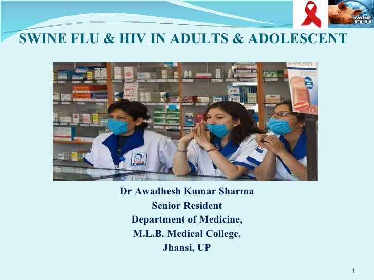 SWINE FLU & HIV IN ADULTS & ADOLESCENT <ul><li>Dr Awadhesh Kumar Sharma </li></ul><ul><li>Senior Resident </li></ul><ul><l...