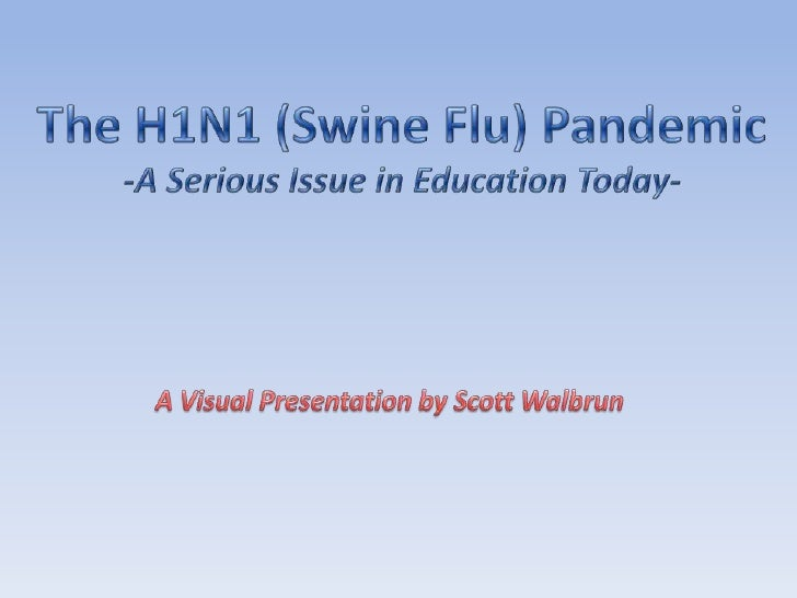 The H1N1 (Swine Flu) Pandemic<br />-A Serious Issue in Education Today-<br />A Visual Presentation by Scott Walbrun<br />