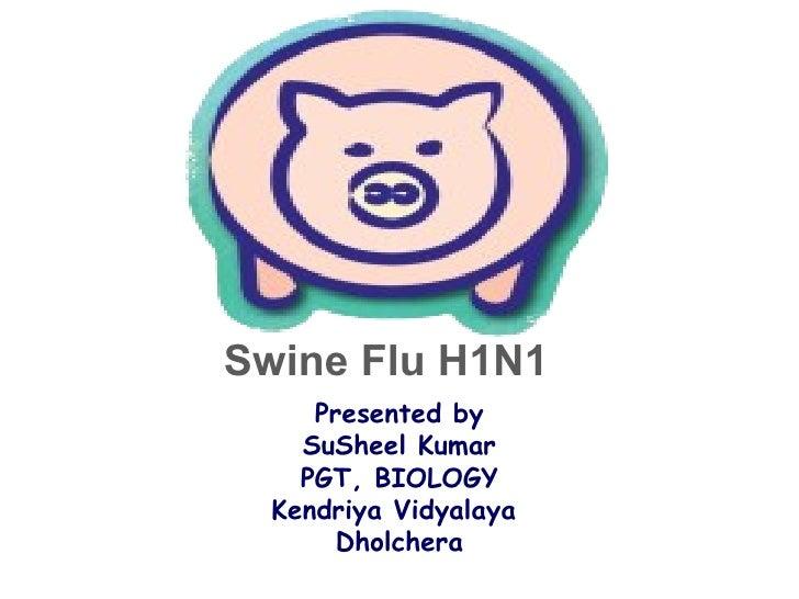 Swine Flu H1N1 Presented by SuSheel Kumar PGT, BIOLOGY Kendriya Vidyalaya  Dholchera