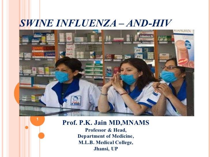 SWINE INFLUENZA – AND-HIV Prof. P.K. Jain MD,MNAMS Professor & Head, Department of Medicine, M.L.B. Medical College, Jhans...