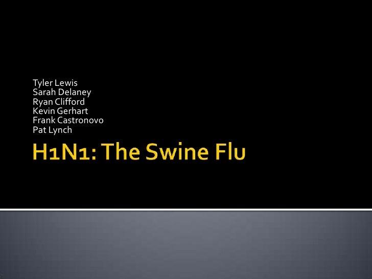 H1N1: The Swine Flu<br />Tyler Lewis<br />Sarah Delaney<br />Ryan Clifford<br />Kevin Gerhart<br />Frank Castronovo<br />P...