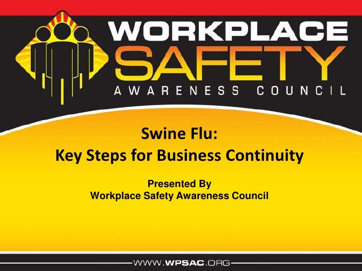 Swine Flu:<br />Key Steps for Business Continuity<br />Presented By<br />Workplace Safety Awareness Council<br />