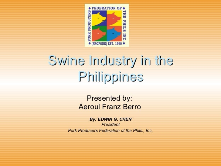 Swine Industry in the Philippines Presented by:  Aeroul Franz Berro   By: EDWIN G. CHEN President Pork Producers Federatio...