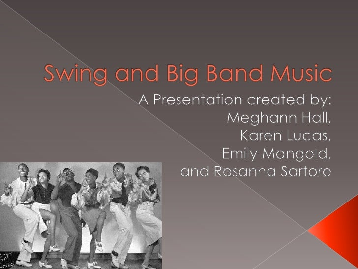 Swing and Big Band Music<br />A Presentation created by:<br />Meghann Hall,<br />Karen Lucas,<br />Emily Mangold,<br />and...