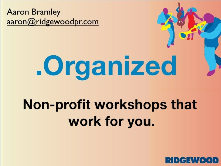 Aaron Bramley aaron@ridgewoodpr.com           .Organized    Non-profit workshops that          work for you.