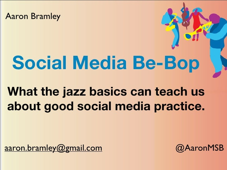 Aaron Bramley      Social Media Be-Bop What the jazz basics can teach us about good social media practice.   aaron.bramley...