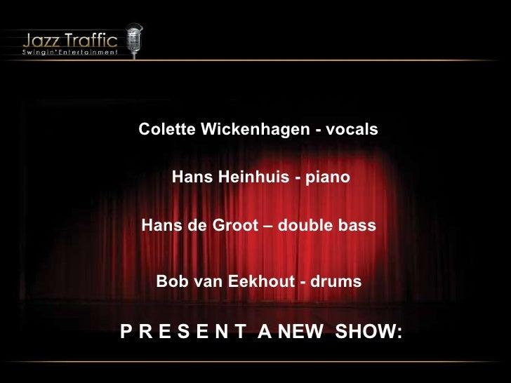 Colette Wickenhagen - vocals Hans Heinhuis - piano   Hans de Groot – double bass Bob van Eekhout - drums P R E S E N T  A ...