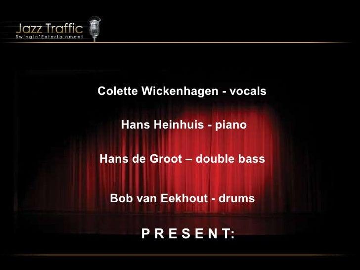 Colette Wickenhagen - vocals Hans Heinhuis - piano   Hans de Groot – double bass Bob van Eekhout - drums P R E S E N T: