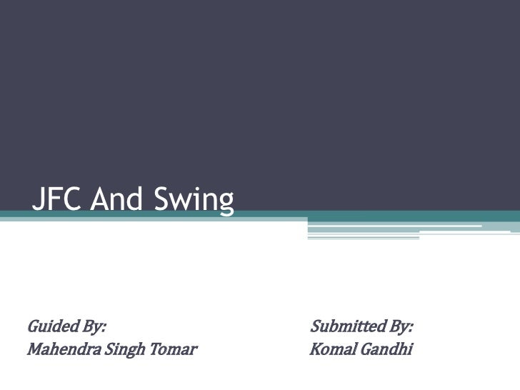 JFC And SwingGuided By:             Submitted By:Mahendra Singh Tomar   Komal Gandhi