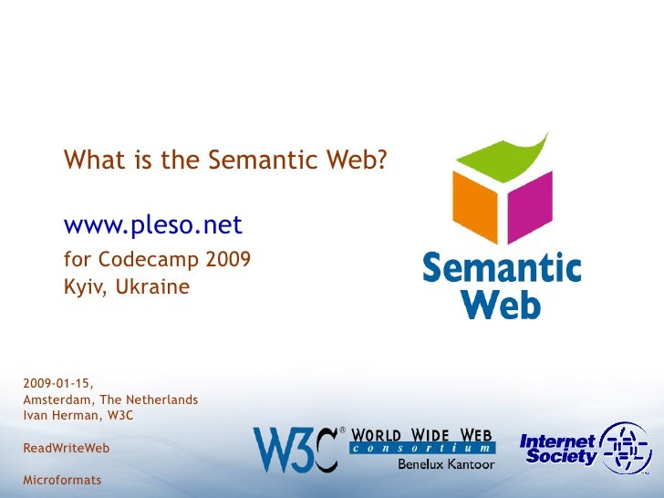 What is the Semantic Web? www.pleso.net for Codecamp 2009 Kyiv, Ukraine 2009-01-15,  Amsterdam, The Netherlands Ivan Herma...