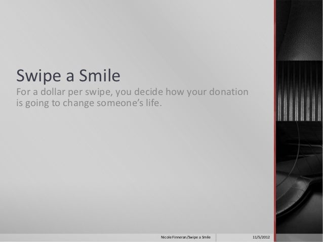 Swipe a SmileFor a dollar per swipe, you decide how your donationis going to change someone's life.                       ...