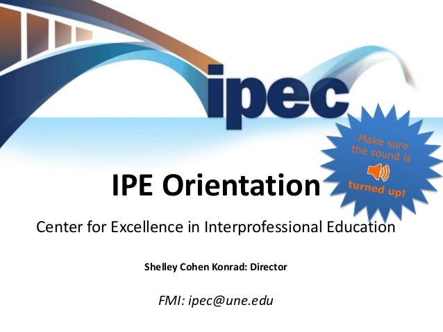 IPE Orientation Center for Excellence in Interprofessional Education Shelley Cohen Konrad: Director  FMI: ipec@une.edu
