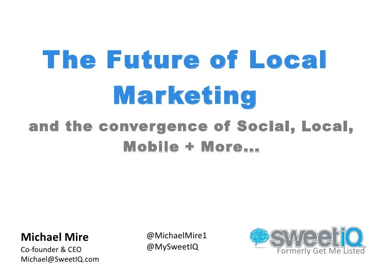 The Future of Local         Marketing and the convergence of Social, Local,           Mobile + More...Michael Mire        ...