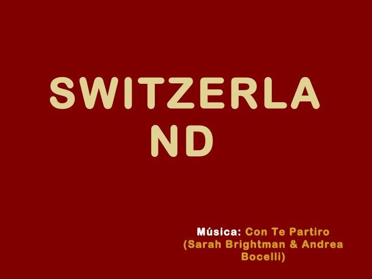 SWITZERLAND   Música:   Con Te Partiro (Sarah Brightman & Andrea Bocelli)