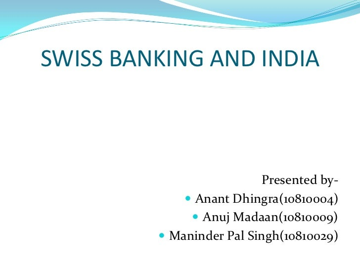 SWISS BANKING AND INDIA<br />Presented by-<br />AnantDhingra(10810004)<br />Anuj Madaan(10810009)<br />Maninder Pal Singh(...