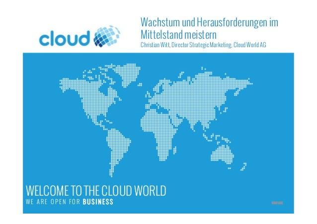 WELCOME TO THE CLOUD WORLD W E A R E O P E N F O R B U S I N E S S START HERE Wachstum und Herausforderungen im Mittelstan...