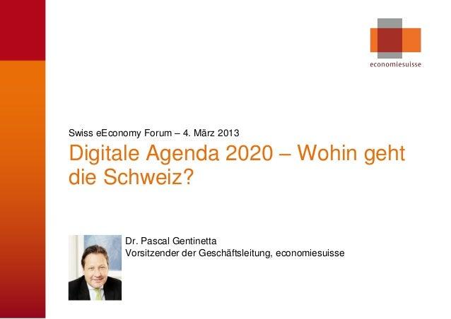 Swiss eEconomy Forum – 4. März 2013Digitale Agenda 2020 – Wohin gehtdie Schweiz?           Dr. Pascal Gentinetta          ...