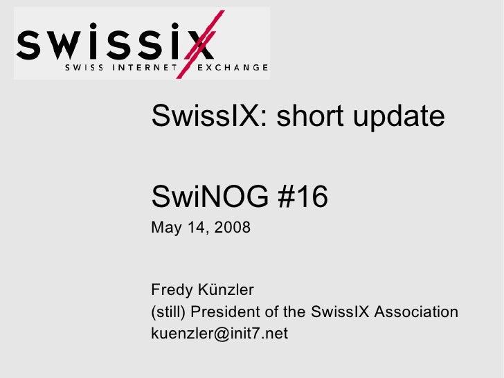 SwissIX: short update SwiNOG #16 May 14, 2008 Fredy Künzler (still) President of the SwissIX Association [email_address]