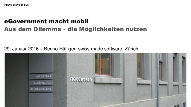 Aus dem Dilemma - die Möglichkeiten nutzen eGovernment macht mobil 29. Januar 2016 – Benno Häfliger, swiss made software, ...