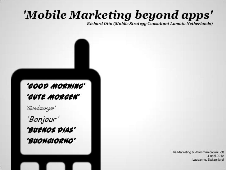 Mobile Marketing beyond apps                 Richard Otto (Mobile Strategy Consultant Lumata Netherlands)'Good MorningGute...