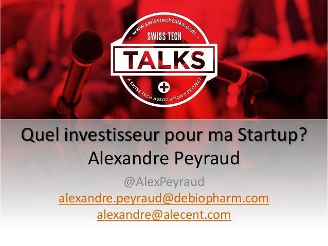 Quel investisseur pour ma Startup? Alexandre Peyraud @AlexPeyraud alexandre.peyraud@debiopharm.com alexandre@alecent.com