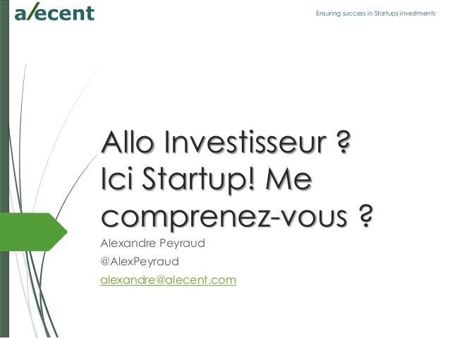 Ensuring success in Startups investments Allo Investisseur ? Ici Startup! Me comprenez-vous ? Alexandre Peyraud @AlexPeyra...