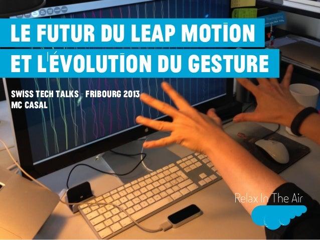 Le futur du Leap Motion et l'évolution du gesture Swiss Tech Talks - fribourg 2013 MC CASAL  Relax In The Air