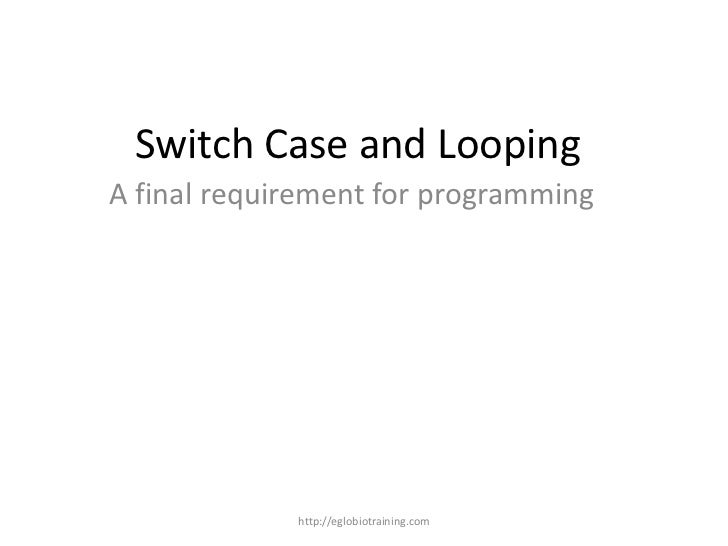 Switch Case and LoopingA final requirement for programming             http://eglobiotraining.com