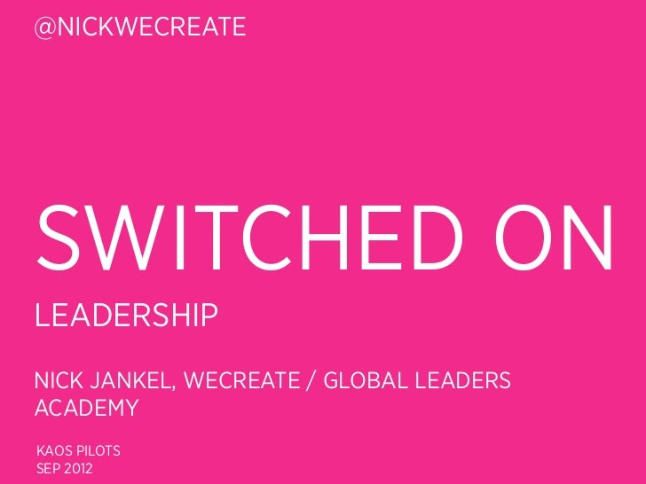 @NICKWECREATESWITCHED ONLEADERSHIPNICK JANKEL, WECREATE / GLOBAL LEADERSACADEMYKAOS PILOTSSEP 2012
