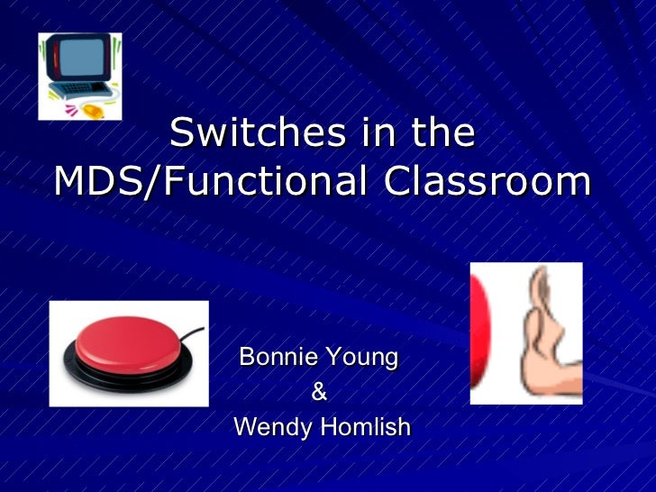 Switches in the MDS/Functional Classroom Bonnie Young  &  Wendy Homlish