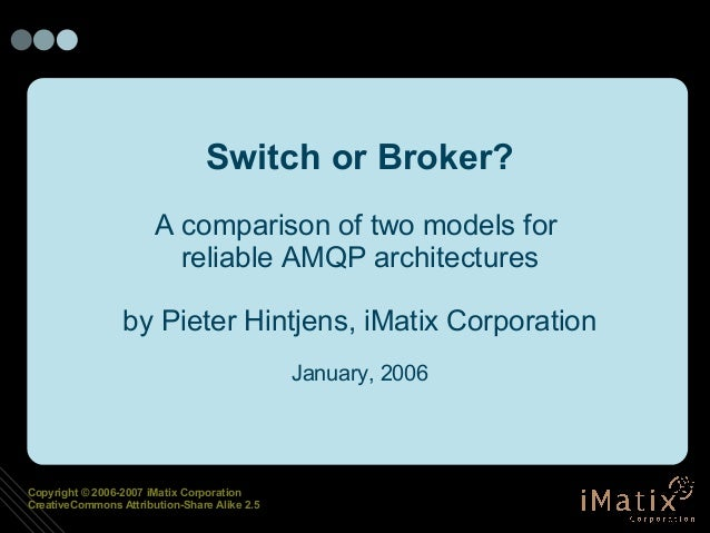 Copyright © 2006-2007 iMatix Corporation CreativeCommons Attribution-Share Alike 2.5 Switch or Broker? A comparison of two...