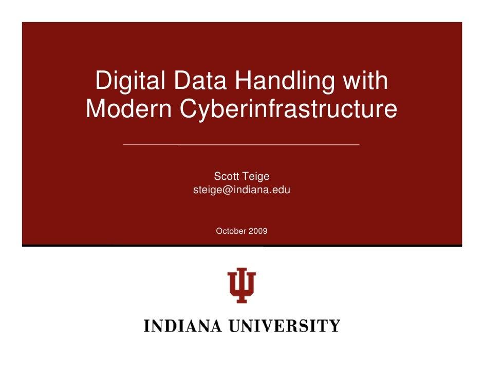 Digital Data Handling with Modern Cyberinfrastructure               Scott Teige         steige@indiana.edu               O...