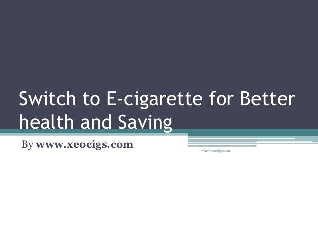 Switch to E-cigarette for Betterhealth and SavingBy www.xeocigs.com   www.xeocigs.com