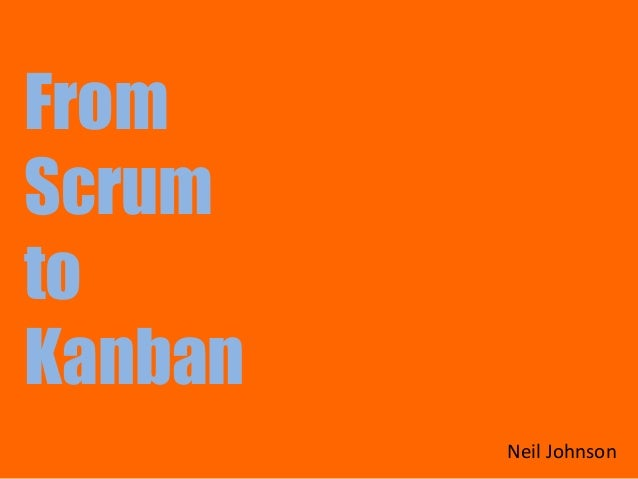 From Scrum to Kanban Neil Johnson