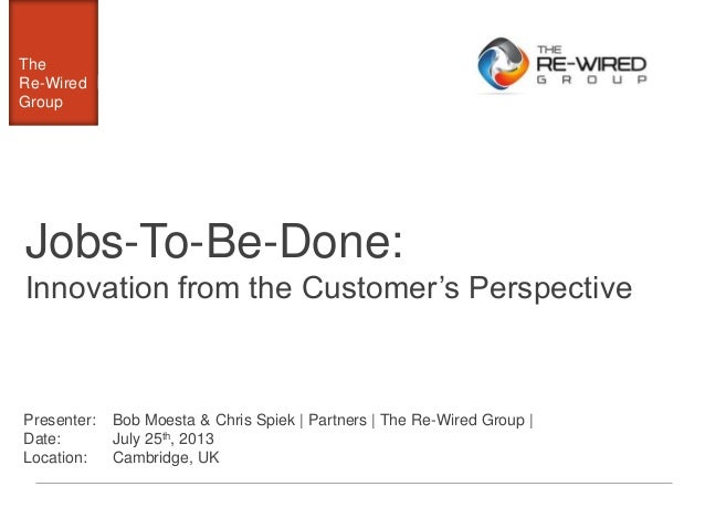 The Re-Wired Group The Re-Wired Group Jobs-To-Be-Done: Innovation from the Customer's Perspective Presenter: Date: Locatio...