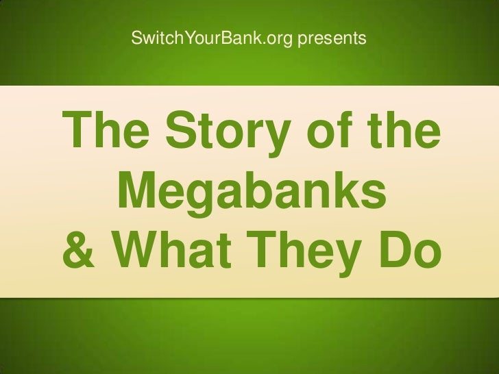 SwitchYourBank.org The Story of the Megabanks and What They Do